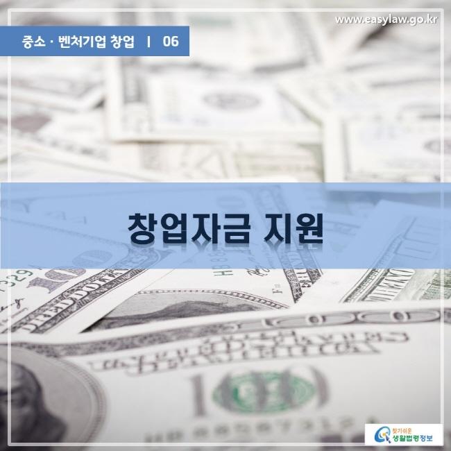 중소ㆍ벤처기업 창업 | 06 창업자금 지원 www.easylaw.go.kr 찾기쉬운 생활법령정보 로고